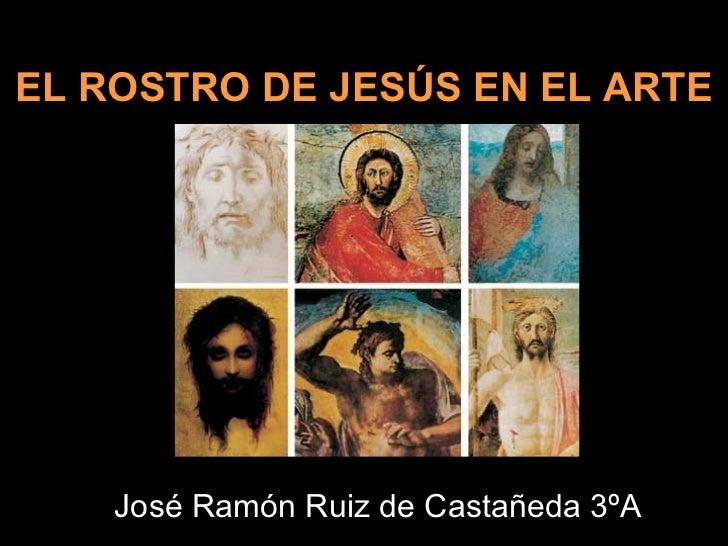 EL ROSTRO DE JESÚS EN EL ARTE José Ramón Ruiz de Castañeda 3ºA