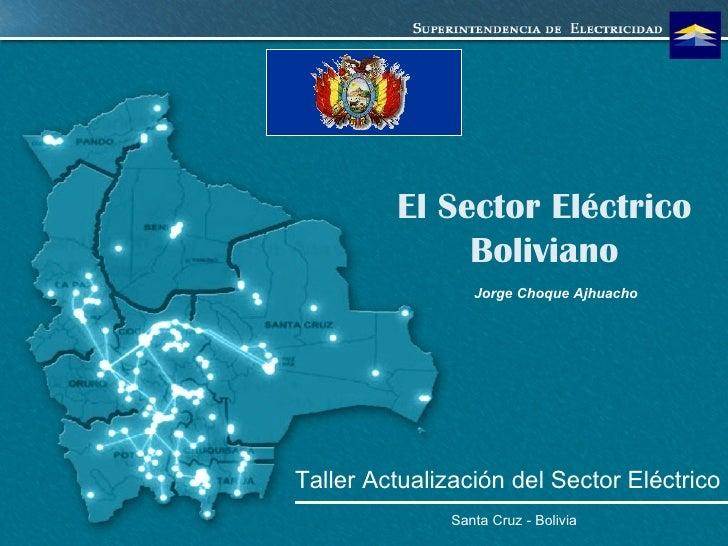 El Sector Eléctrico Boliviano Santa Cruz - Bolivia Jorge Choque Ajhuacho Taller Actualización del Sector Eléctrico