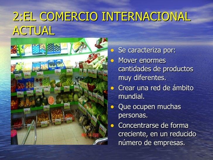 2:EL COMERCIO INTERNACIONAL ACTUAL <ul><li>Se caracteriza por: </li></ul><ul><li>Mover enormes cantidades de productos muy...