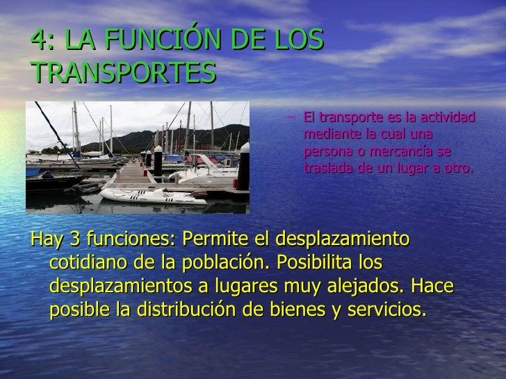 4: LA FUNCIÓN DE LOS TRANSPORTES <ul><ul><li>El transporte es la actividad mediante la cual una persona o mercancía se tra...
