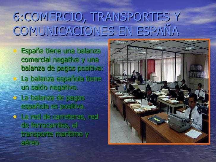 6:COMERCIO, TRANSPORTES Y COMUNICACIONES EN ESPAÑA <ul><li>España tiene una balanza comercial negativa y una balanza de pa...