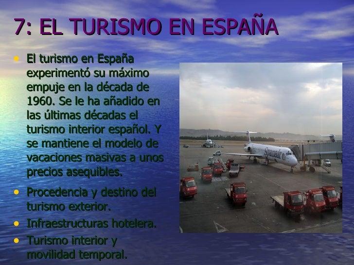 7: EL TURISMO EN ESPAÑA <ul><li>El turismo en España experimentó su máximo empuje en la década de 1960. Se le ha añadido e...