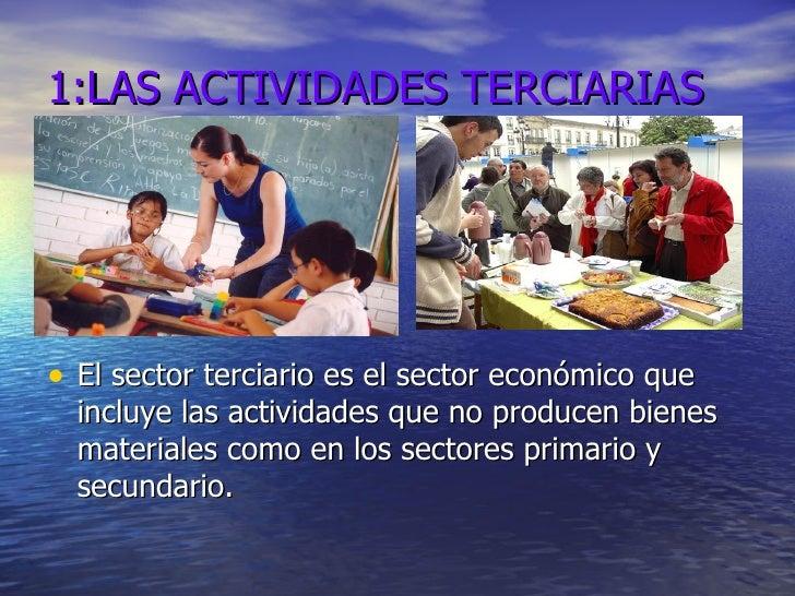 1:LAS ACTIVIDADES TERCIARIAS <ul><li>El sector terciario es el sector económico que incluye las actividades que no produce...