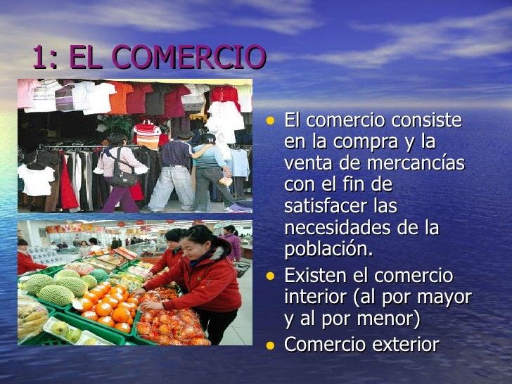 1: EL COMERCIO <ul><li>El comercio consiste en la compra y la venta de mercancías con el fin de satisfacer las necesidades...