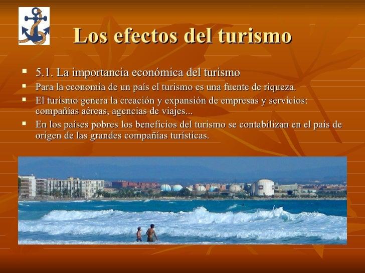 Los efectos del turismo <ul><li>5.1. La importancia económica del turismo </li></ul><ul><li>Para la economía de un país el...
