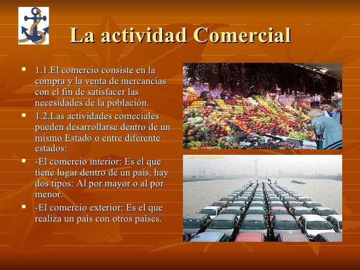 La actividad Comercial <ul><li>1.1.El comercio consiste en la compra y la venta de mercancías con el fin de satisfacer las...