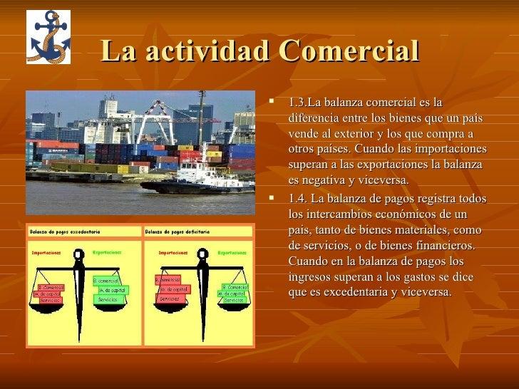 La actividad Comercial <ul><li>1.3.La balanza comercial es la diferencia entre los bienes que un país vende al exterior y ...