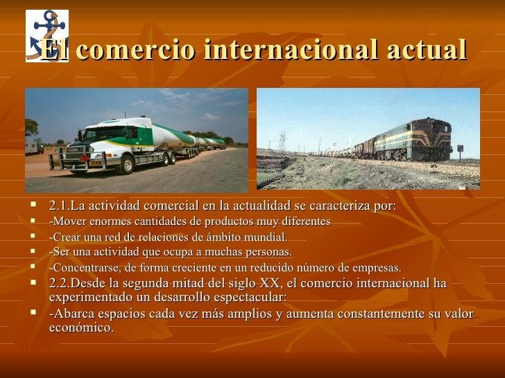 El comercio internacional actual <ul><li>2.1.La actividad comercial en la actualidad se caracteriza por: </li></ul><ul><li...