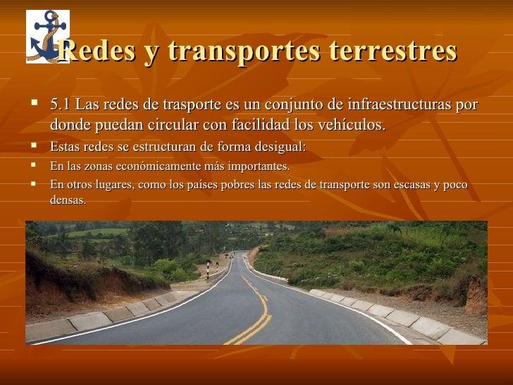 Redes y transportes terrestres <ul><li>5.1 Las redes de trasporte es un conjunto de infraestructuras por donde puedan circ...
