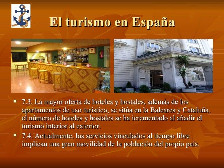 El turismo en España <ul><li>7.3. La mayor oferta de hoteles y hostales, además de los apartamentos de uso turístico, se s...