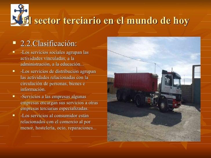 El sector terciario en el mundo de hoy <ul><li>2.2.Clasificación: </li></ul><ul><li>-Los servicios sociales agrupan las ac...