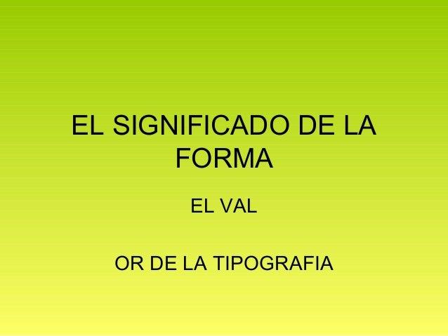 EL SIGNIFICADO DE LA       FORMA        EL VAL  OR DE LA TIPOGRAFIA