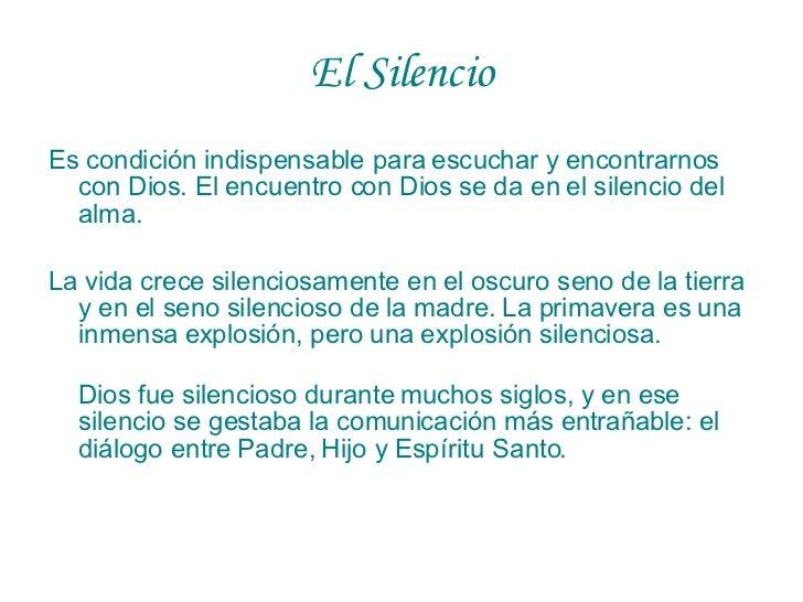 El Silencio <ul><li>Es condición indispensable para escuchar y encontrarnos con Dios. El encuentro con Dios se da en el si...