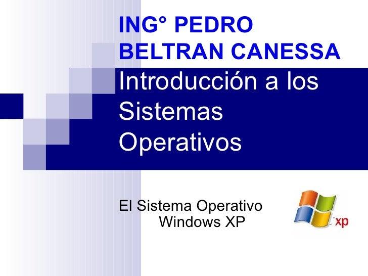 ING° PEDRO BELTRAN CANESSA Introducción a los Sistemas Operativos El Sistema Operativo Windows XP