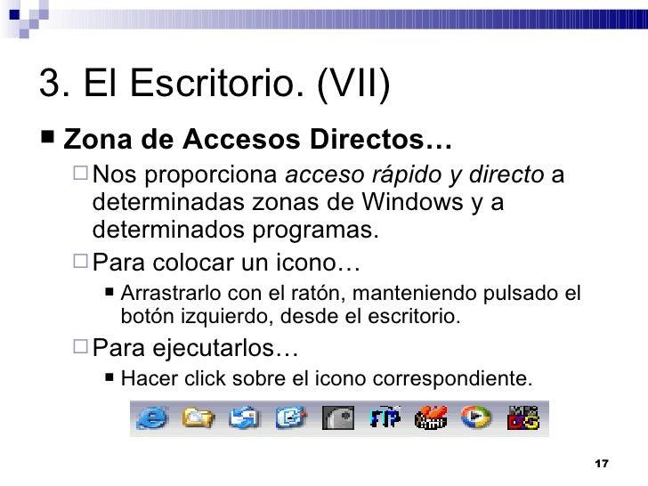 3. El Escritorio. (VII) <ul><li>Zona de Accesos Directos… </li></ul><ul><ul><li>Nos proporciona  acceso rápido y directo  ...