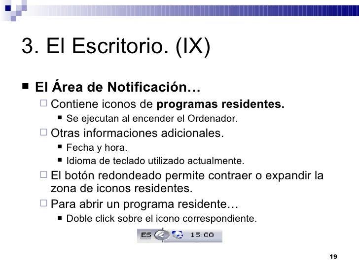 3. El Escritorio. (IX) <ul><li>El Área de Notificación… </li></ul><ul><ul><li>Contiene iconos de  programas residentes. </...