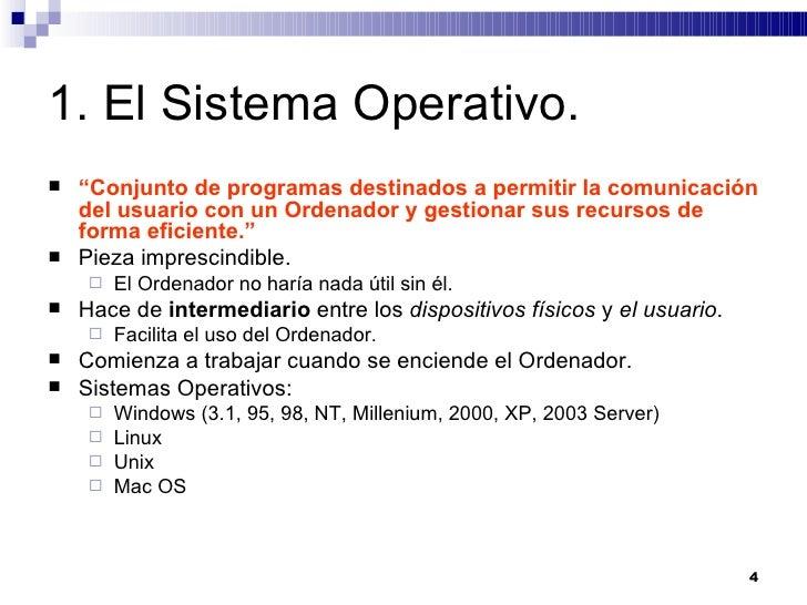 """1. El Sistema Operativo. <ul><li>"""" Conjunto de programas destinados a permitir la comunicación del usuario con un Ordenado..."""