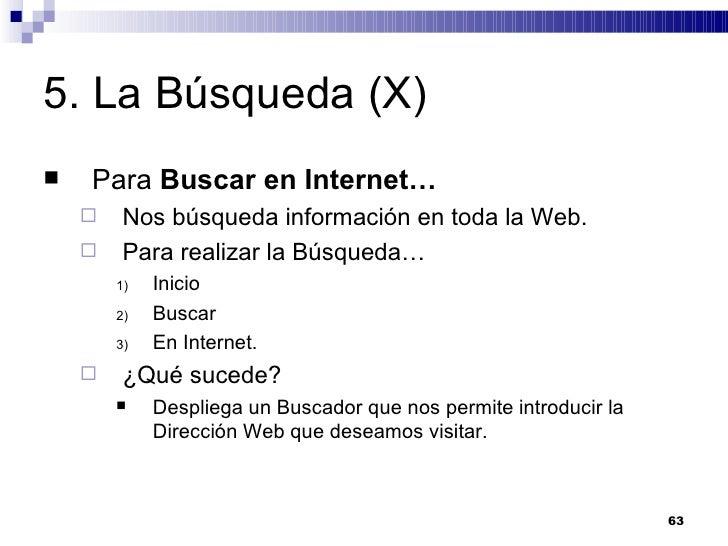 5. La Búsqueda (X) <ul><li>Para  Buscar en Internet… </li></ul><ul><ul><li>Nos búsqueda información en toda la Web. </li><...
