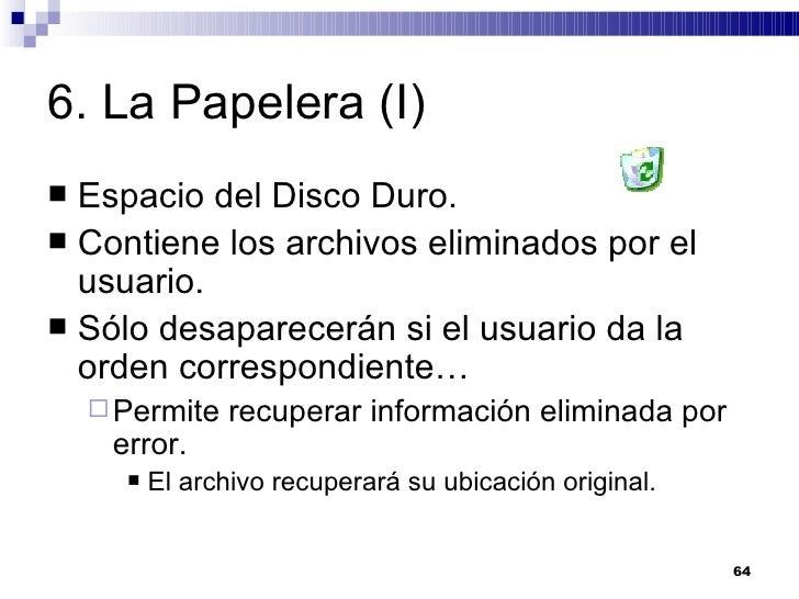 6. La Papelera (I) <ul><li>Espacio del Disco Duro. </li></ul><ul><li>Contiene los archivos eliminados por el usuario. </li...