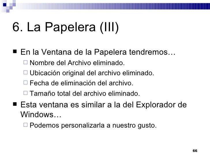 6. La Papelera (III) <ul><li>En la Ventana de la Papelera tendremos… </li></ul><ul><ul><li>Nombre del Archivo eliminado. <...