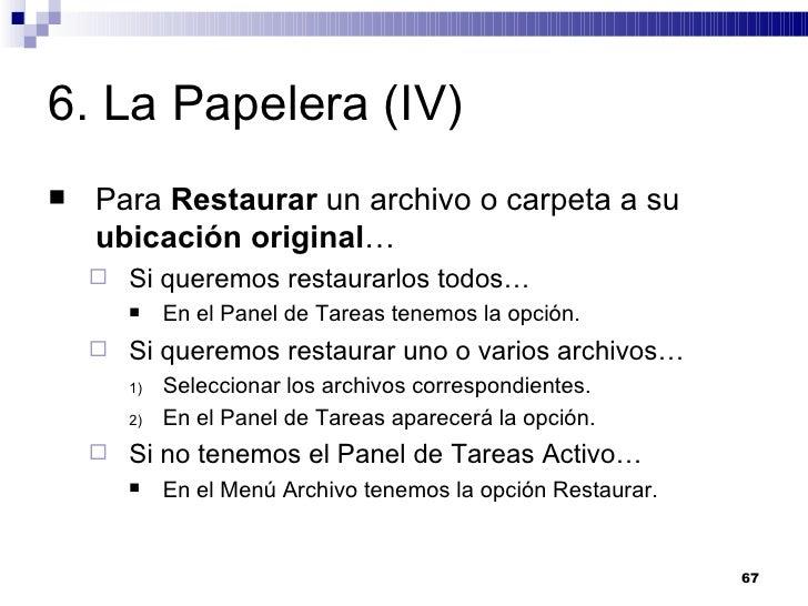 6. La Papelera (IV) <ul><li>Para  Restaurar  un archivo o carpeta a su  ubicación original … </li></ul><ul><ul><li>Si quer...