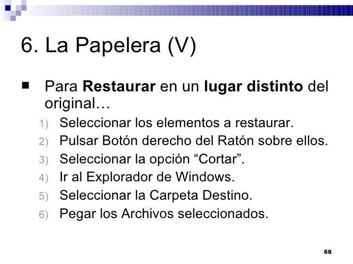 6. La Papelera (V) <ul><li>Para  Restaurar  en un  lugar distinto  del original… </li></ul><ul><ul><li>Seleccionar los ele...