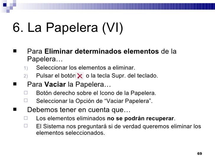 6. La Papelera (VI) <ul><li>Para  Eliminar determinados elementos  de la Papelera… </li></ul><ul><ul><li>Seleccionar los e...