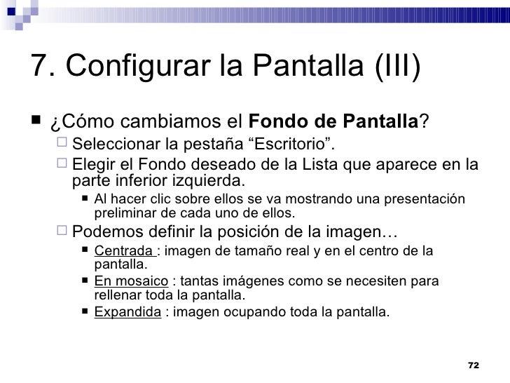 7. Configurar la Pantalla (III) <ul><li>¿Cómo cambiamos el  Fondo de Pantalla ? </li></ul><ul><ul><li>Seleccionar la pesta...