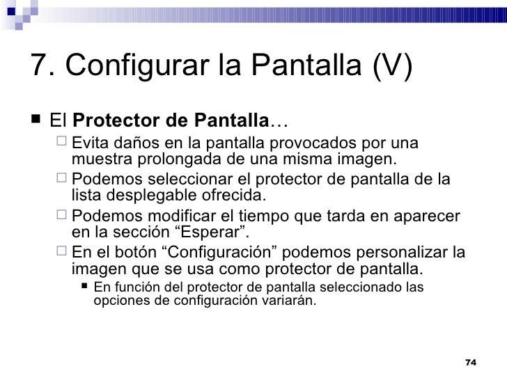 7. Configurar la Pantalla (V) <ul><li>El  Protector de Pantalla … </li></ul><ul><ul><li>Evita daños en la pantalla provoca...