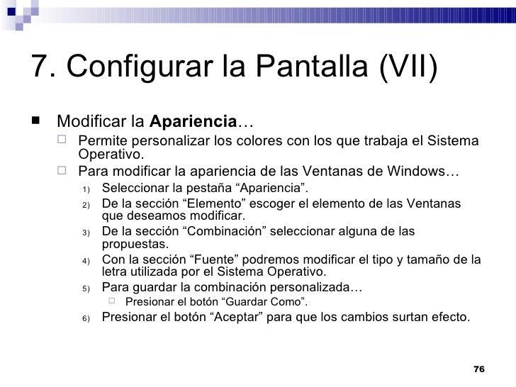 7. Configurar la Pantalla (VII) <ul><li>Modificar la  Apariencia … </li></ul><ul><ul><li>Permite personalizar los colores ...