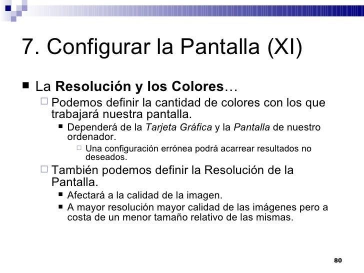 7. Configurar la Pantalla (XI) <ul><li>La  Resolución y los Colores … </li></ul><ul><ul><li>Podemos definir la cantidad de...