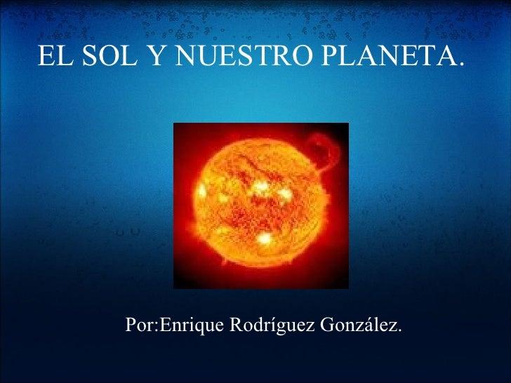 EL SOL Y NUESTRO PLANETA. Por:Enrique Rodríguez González.