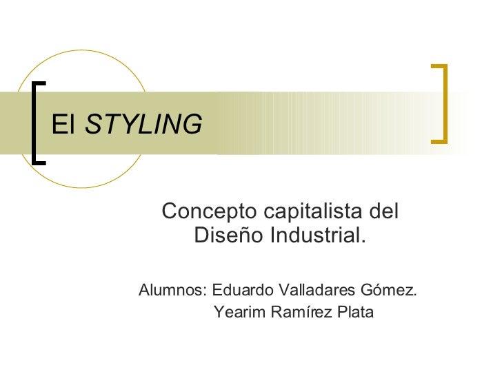 El  STYLING Concepto capitalista del Diseño Industrial. Alumnos: Eduardo Valladares Gómez.  Yearim Ramírez Plata