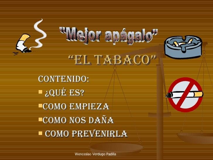 """"""" el tabaco"""" <ul><li>Contenido: </li></ul><ul><li>¿Qué es? </li></ul><ul><li>como empieza </li></ul><ul><li>como nos daña ..."""