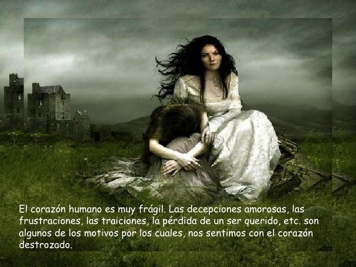 El corazón humano es muy frágil. Las decepciones amorosas, las frustraciones, las traiciones, la pérdida de un ser querido...