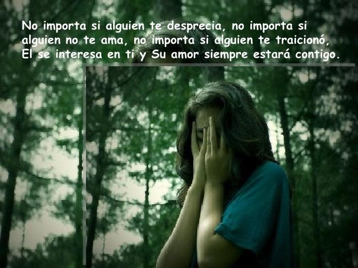 No importa si alguien te desprecia, no importa si  alguien no te ama, no importa si alguien te traicionó,  El se interesa ...