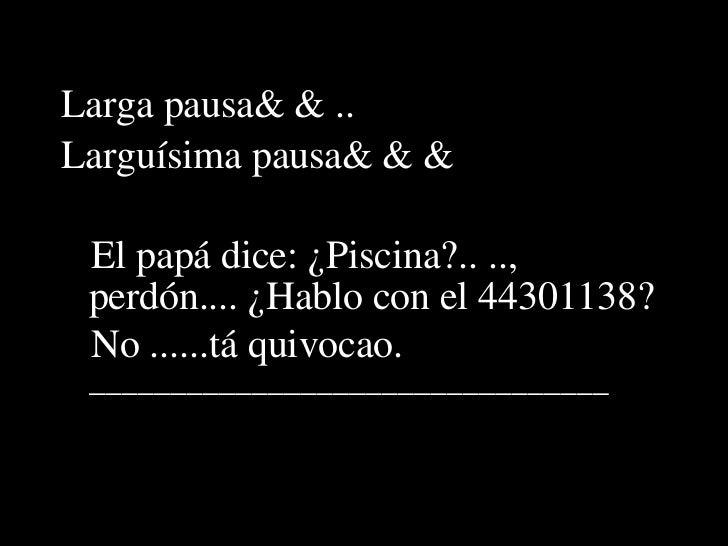 <ul><li>Larga pausa…….. </li></ul><ul><li>Larguísima pausa……… </li></ul><ul><li>El papá dice: ¿Piscina?.. .., perdón.... ¿...