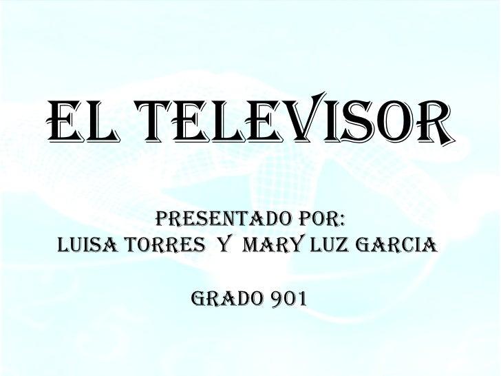 EL TELEVISOR PRESENTADO POR: LUISA TORRES  Y  MARY LUZ GARCIA  GRADO 901