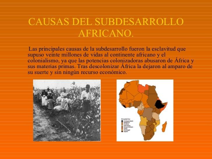 CAUSAS DEL SUBDESARROLLO AFRICANO. <ul><li>Las principales causas de la subdesarrollo fueron la esclavitud que supuso vein...