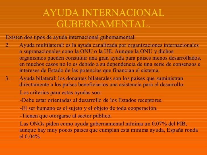 AYUDA INTERNACIONAL GUBERNAMENTAL. <ul><li>Existen dos tipos de ayuda internacional gubernamental: </li></ul><ul><li>Ayuda...