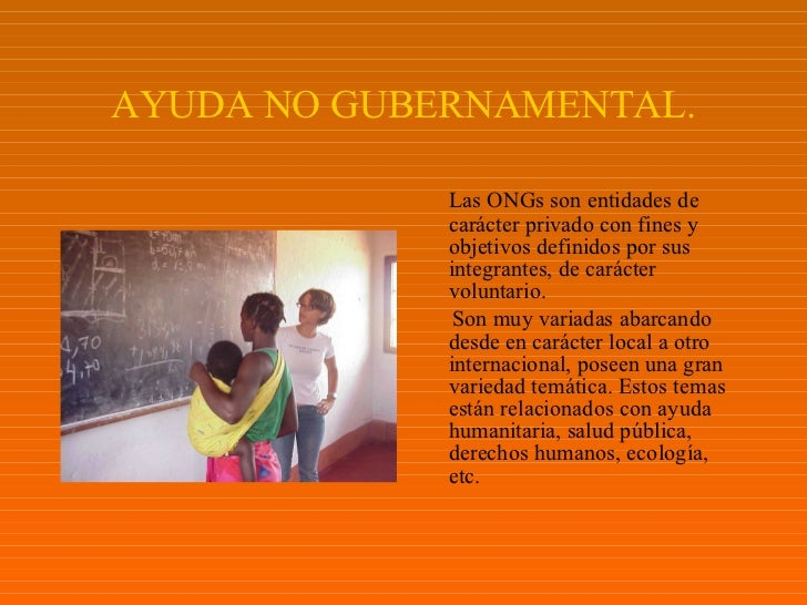 AYUDA NO GUBERNAMENTAL. <ul><li>Las ONGs son entidades de carácter privado con fines y objetivos definidos por sus integra...