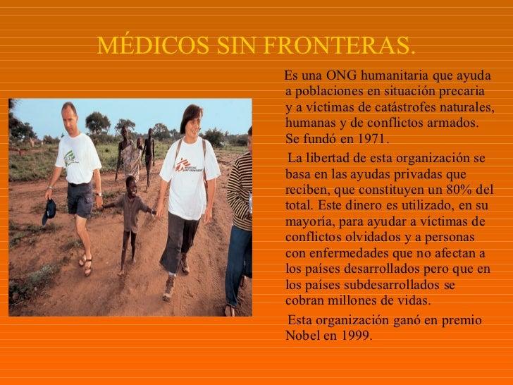 MÉDICOS SIN FRONTERAS. <ul><li>Es una ONG humanitaria que ayuda a poblaciones en situación precaria y a víctimas de catást...