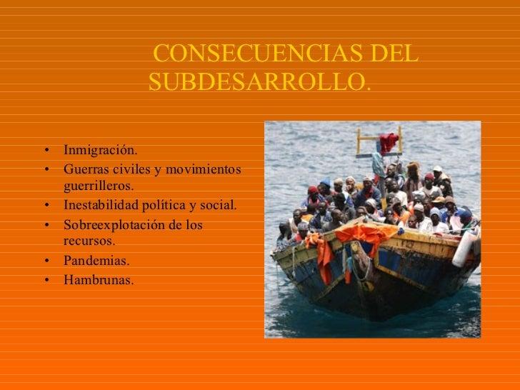 CONSECUENCIAS DEL SUBDESARROLLO. <ul><li>Inmigración . </li></ul><ul><li>Guerras civiles y movimientos guerrilleros . </li...