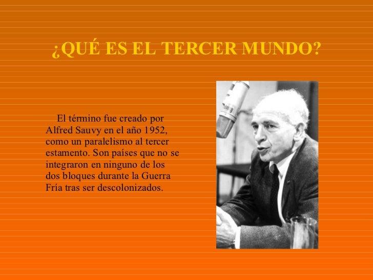 ¿QUÉ ES EL TERCER MUNDO? <ul><li>El término fue creado por Alfred Sauvy en el año 1952, como un paralelismo al tercer esta...