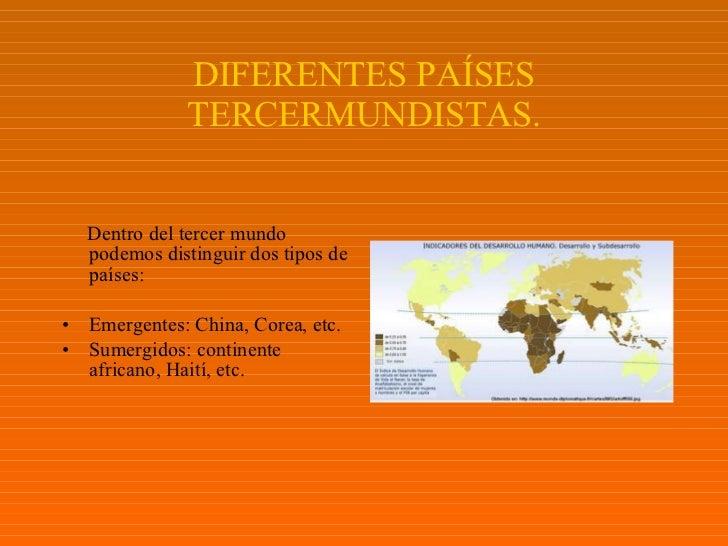 DIFERENTES PAÍSES TERCERMUNDISTAS. <ul><li>Dentro del tercer mundo podemos distinguir dos tipos de países: </li></ul><ul><...