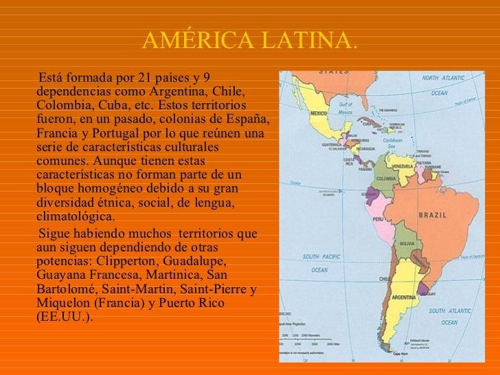 AMÉRICA LATINA. <ul><li>E stá formada por 21 países y 9 dependencias como Argentina, Chile, Colombia, Cuba, etc. Estos ter...