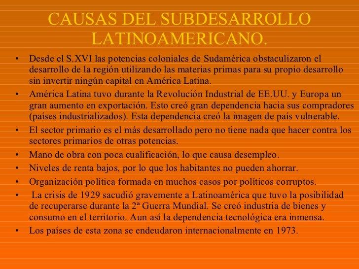 CAUSAS DEL SUBDESARROLLO LATINOAMERICANO. <ul><li>Desde el S.XVI las potencias coloniales de Sudamérica obstaculizaron el ...