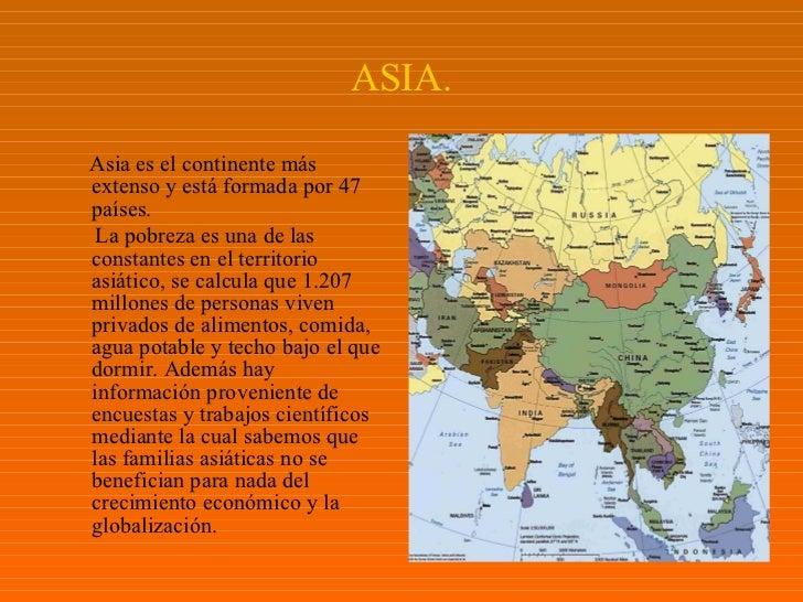 ASIA. <ul><li>Asia es el continente más extenso y está formada por 47 países. </li></ul><ul><li>La pobreza es una de las c...