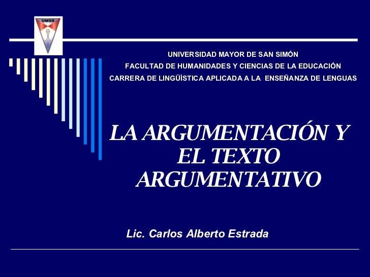 LA ARGUMENTACIÓN Y EL TEXTO ARGUMENTATIVO Lic. Carlos Alberto Estrada UNIVERSIDAD MAYOR DE SAN SIMÓN FACULTAD DE HUMANIDAD...