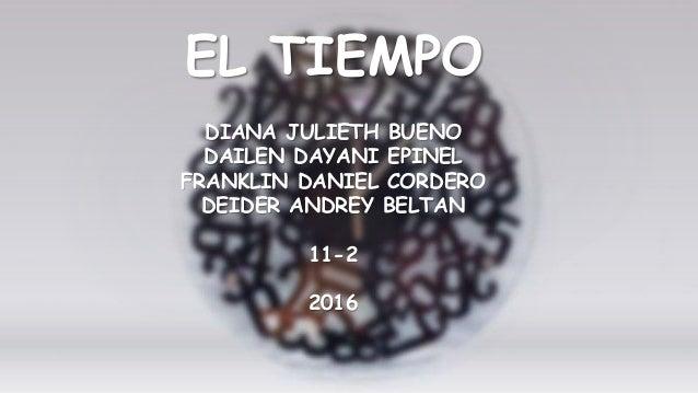 DIANA JULIETH BUENO DAILEN DAYANI EPINEL FRANKLIN DANIEL CORDERO DEIDER ANDREY BELTAN 11-2 2016 EL TIEMPO